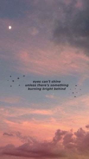 Eyes can't shine unless there's something burning bright